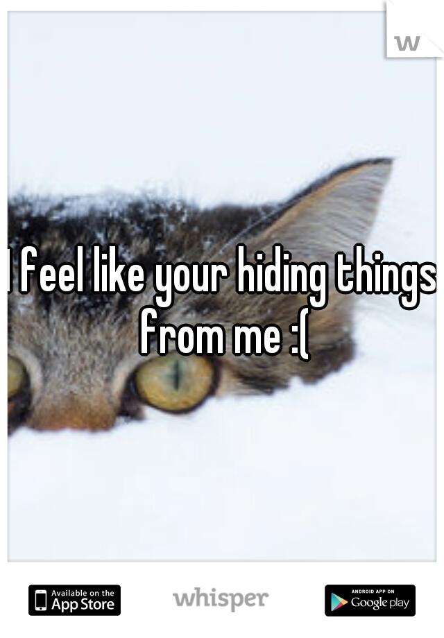 I feel like your hiding things from me :(