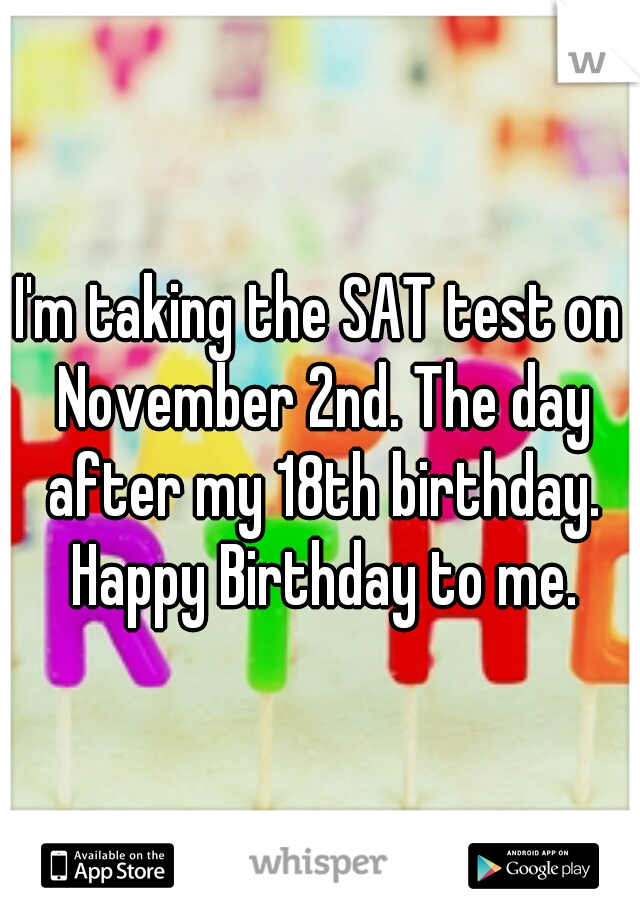 I'm taking the SAT test on November 2nd. The day after my 18th birthday. Happy Birthday to me.