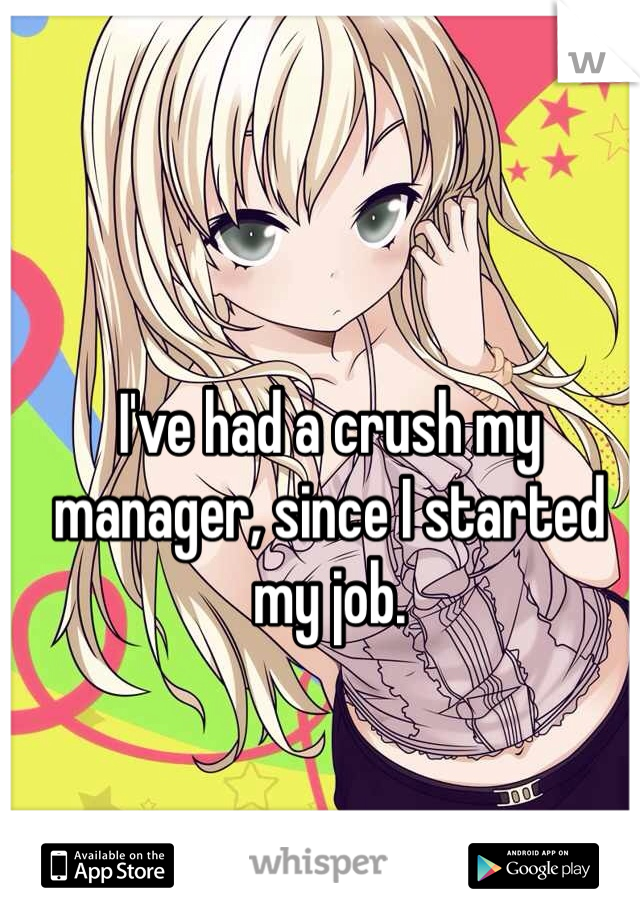 I've had a crush my manager, since I started my job.