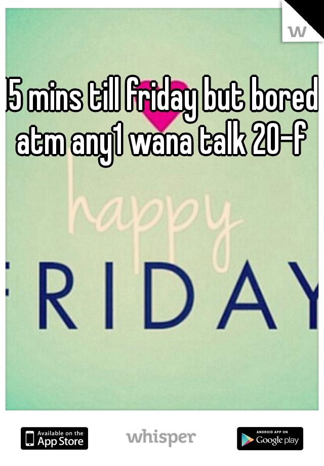 15 mins till friday but bored atm any1 wana talk 20-f