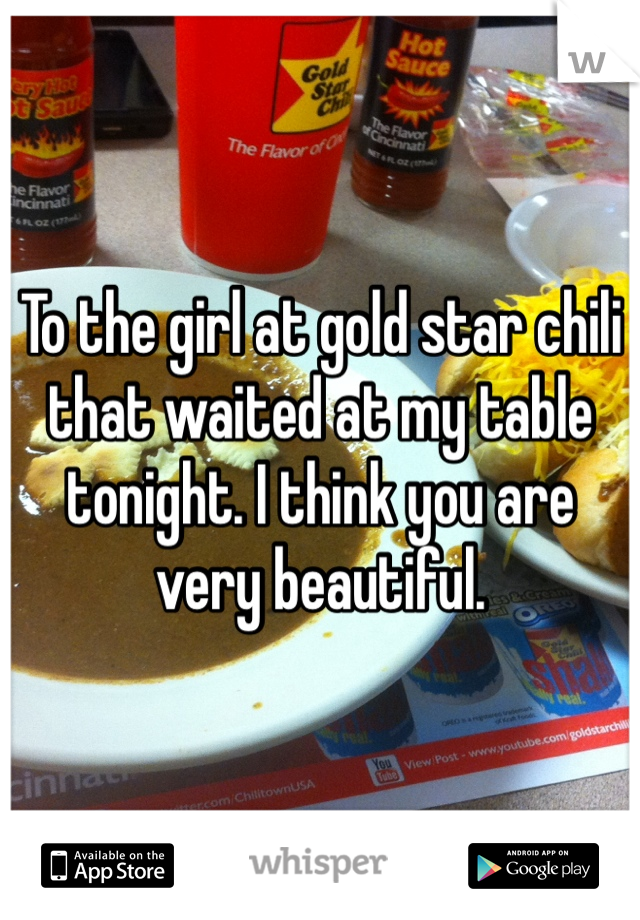 To the girl at gold star chili that waited at my table tonight. I think you are very beautiful.