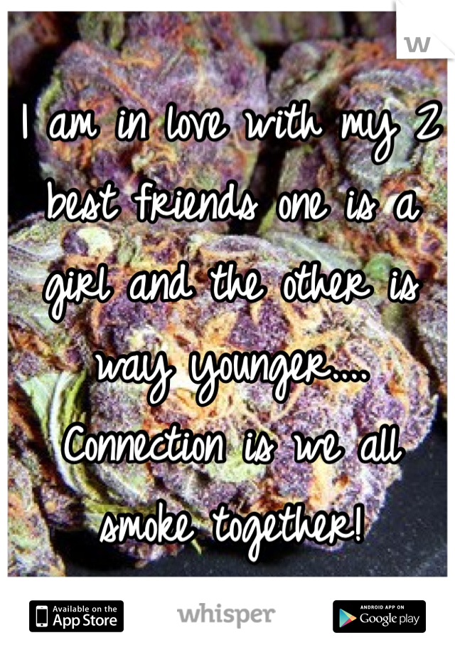 I am in love with my 2 best friends one is a girl and the other is way younger.... Connection is we all smoke together!