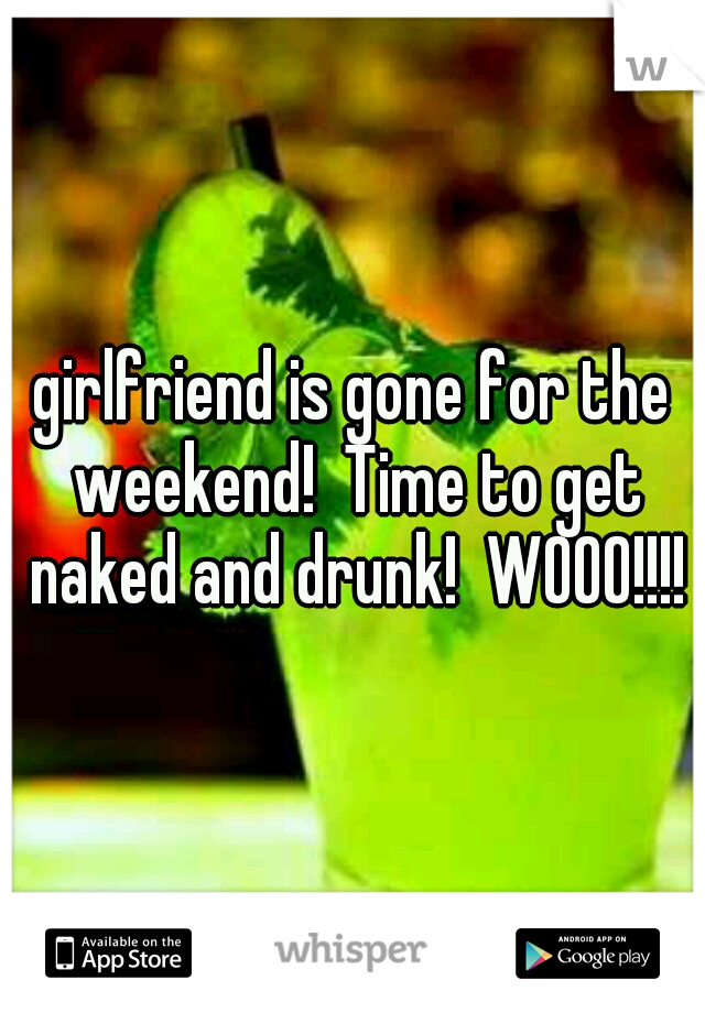 girlfriend is gone for the weekend!  Time to get naked and drunk!  WOOO!!!!