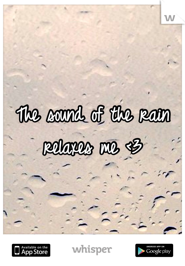 The sound of the rain relaxes me <3