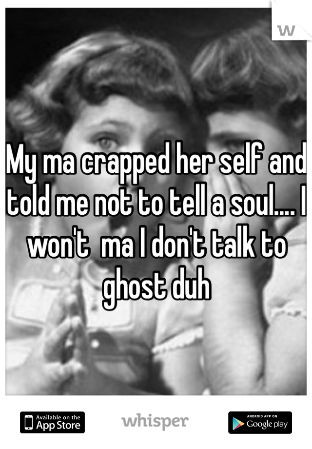 My ma crapped her self and told me not to tell a soul.... I won't  ma I don't talk to ghost duh