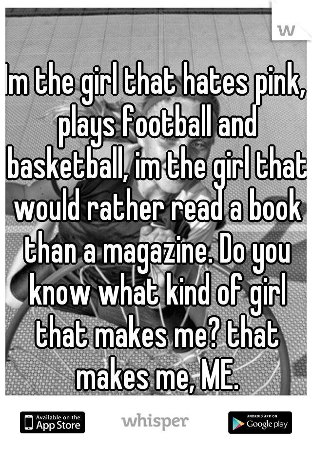 Im the girl that hates pink, plays football and basketball, im the girl that would rather read a book than a magazine. Do you know what kind of girl that makes me? that makes me, ME.