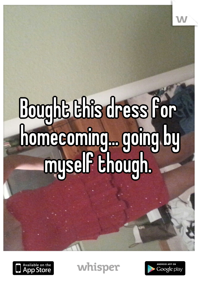 Bought this dress for homecoming... going by myself though.