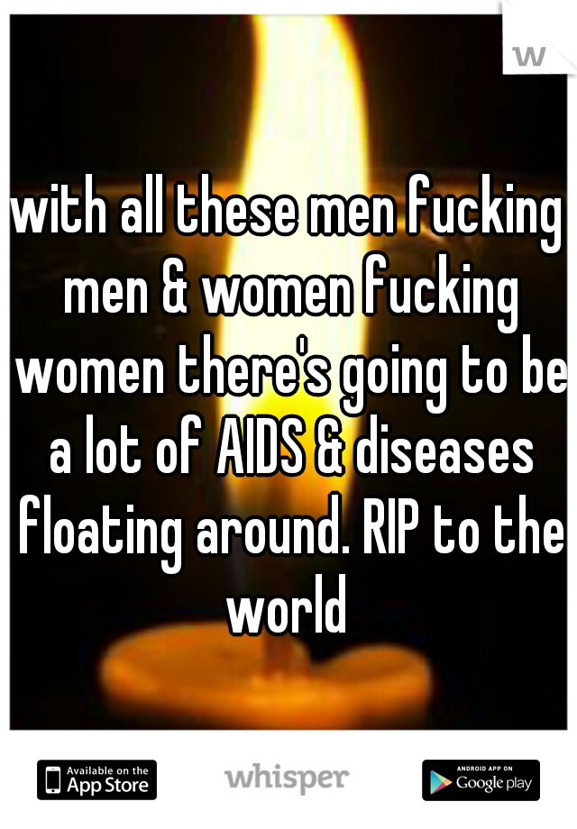 with all these men fucking men & women fucking women there's going to be a lot of AIDS & diseases floating around. RIP to the world