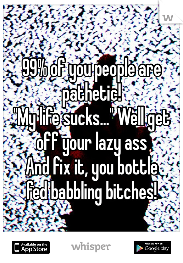 """99% of you people are pathetic!  """"My life sucks..."""" Well get  off your lazy ass  And fix it, you bottle  fed babbling bitches!"""