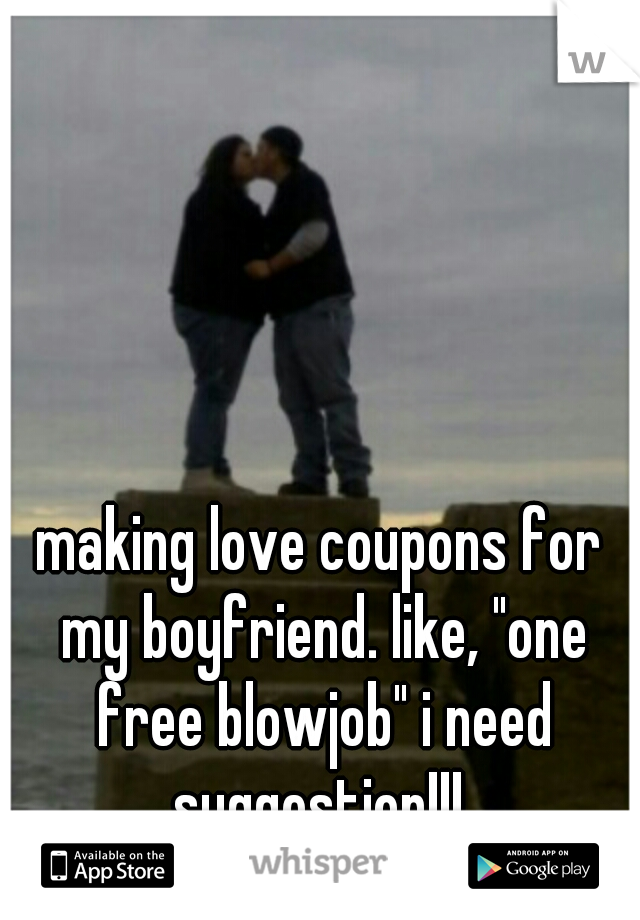 "making love coupons for my boyfriend. like, ""one free blowjob"" i need suggestion!!!"