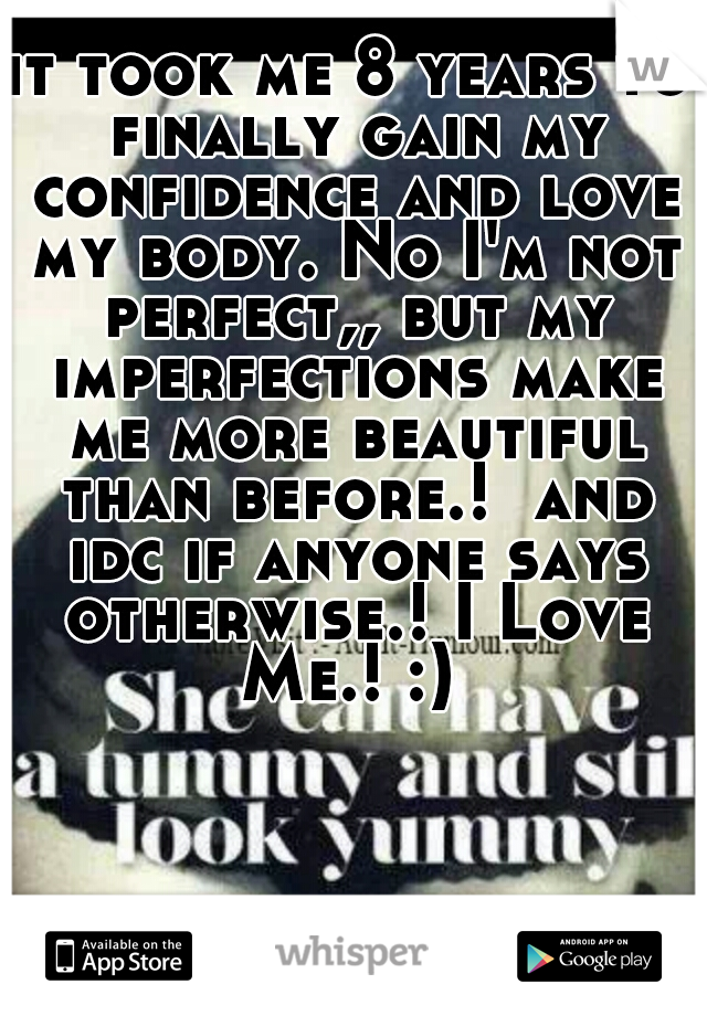 it took me 8 years to finally gain my confidence and love my body. No I'm not perfect,, but my imperfections make me more beautiful than before.!  and idc if anyone says otherwise.! I Love Me.! :)