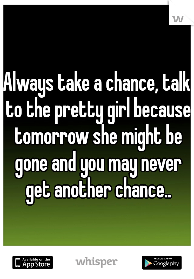 Always take a chance, talk to the pretty girl because tomorrow she might be gone and you may never get another chance..