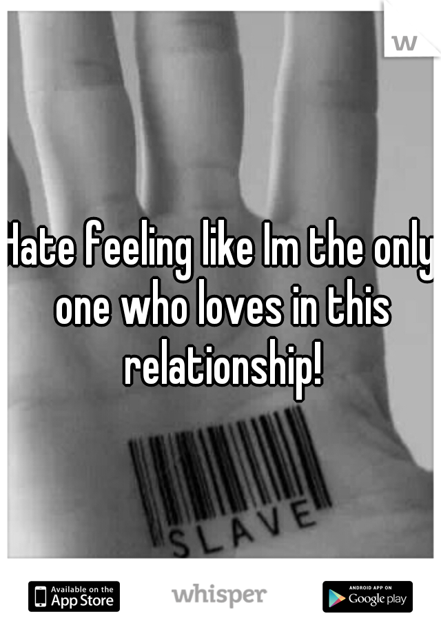 Hate feeling like Im the only one who loves in this relationship!