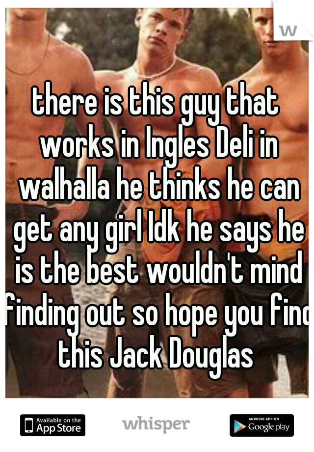 there is this guy that works in Ingles Deli in walhalla he thinks he can get any girl Idk he says he is the best wouldn't mind finding out so hope you find this Jack Douglas