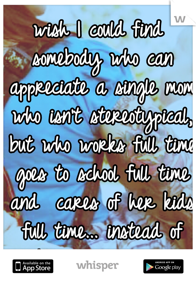 wish I could find somebody who can appreciate a single mom who isn't stereotypical, but who works full time goes to school full time and  cares of her kids full time... instead of walk away w/o reason