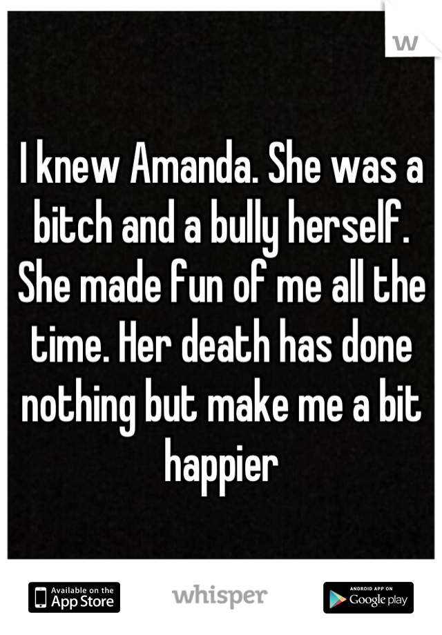 I knew Amanda. She was a bitch and a bully herself. She made fun of me all the time. Her death has done nothing but make me a bit happier