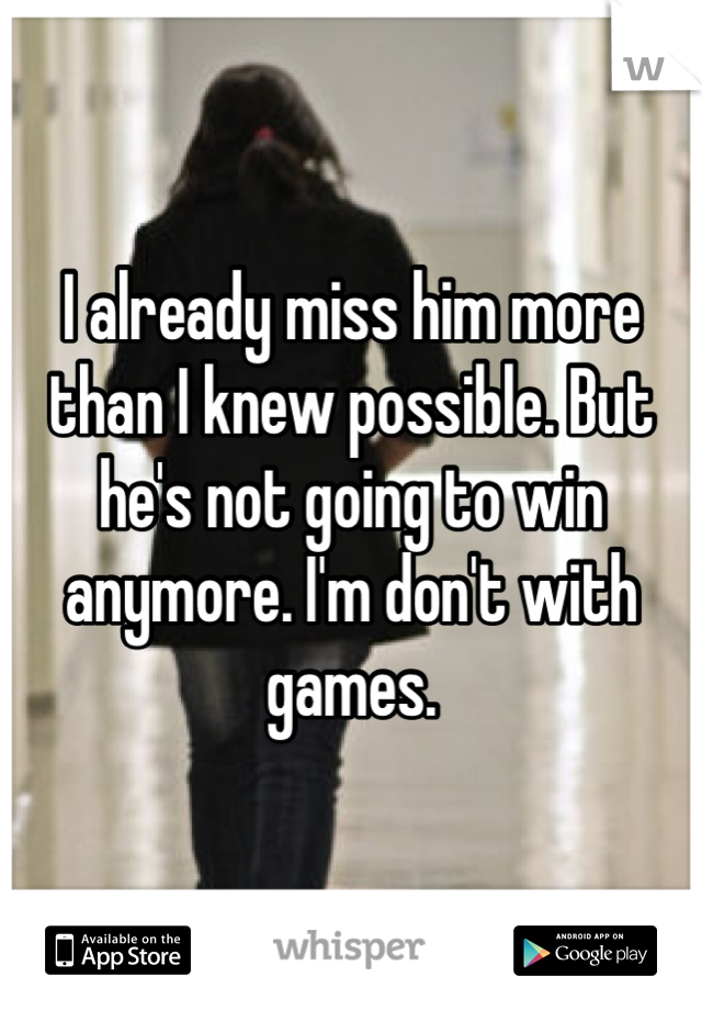 I already miss him more than I knew possible. But he's not going to win anymore. I'm don't with games.