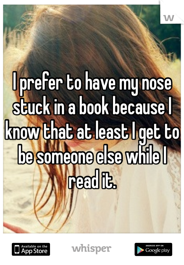 I prefer to have my nose stuck in a book because I know that at least I get to be someone else while I read it.