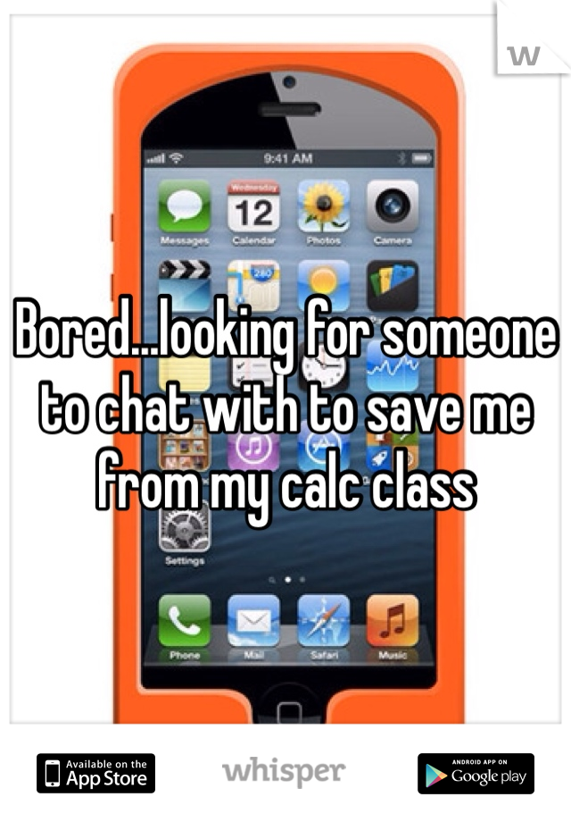 Bored...looking for someone to chat with to save me from my calc class