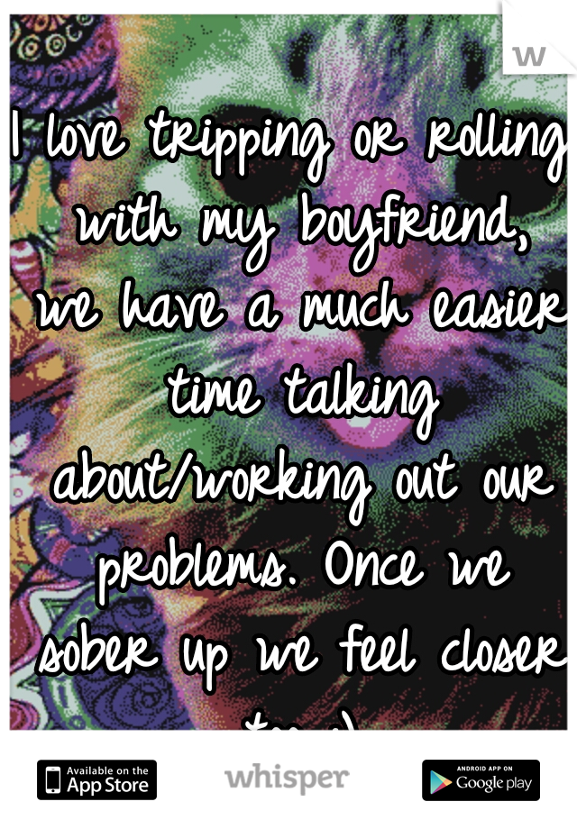I love tripping or rolling with my boyfriend, we have a much easier time talking about/working out our problems. Once we sober up we feel closer too :)