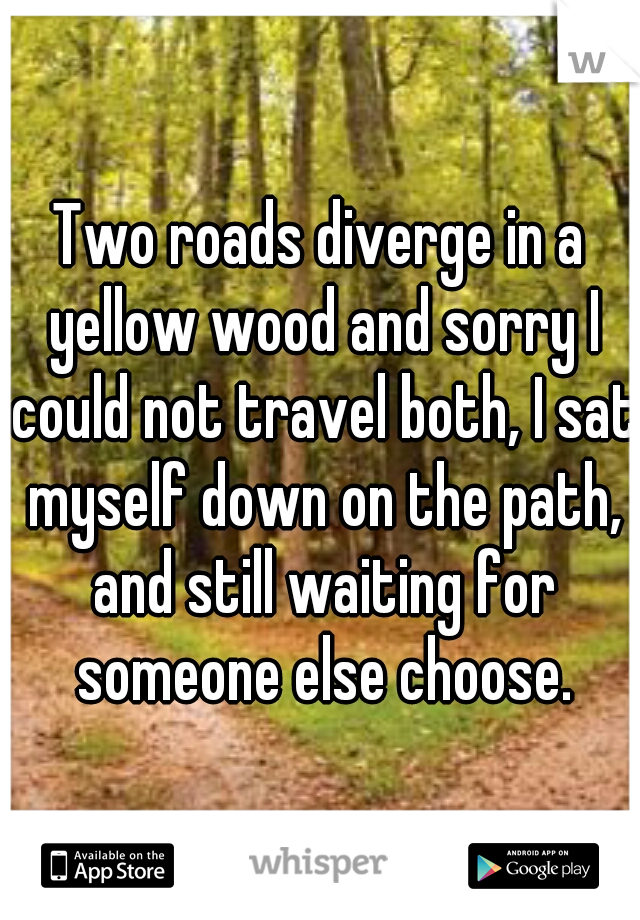 Two roads diverge in a yellow wood and sorry I could not travel both, I sat myself down on the path, and still waiting for someone else choose.