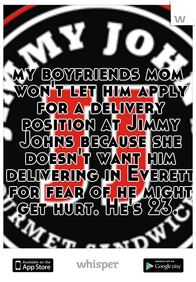 my boyfriends mom won't let him apply for a delivery position at Jimmy Johns because she doesn't want him delivering in Everett for fear of he might get hurt. He's 23.