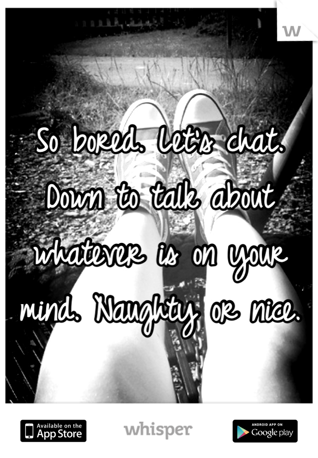 So bored. Let's chat. Down to talk about whatever is on your mind. Naughty or nice.