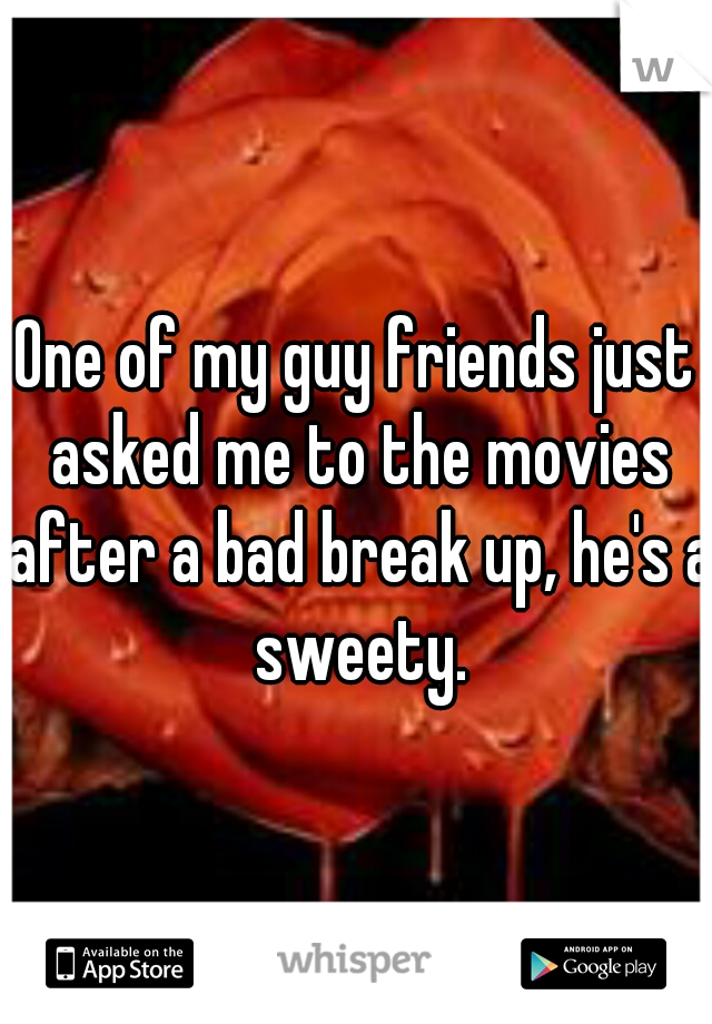 One of my guy friends just asked me to the movies after a bad break up, he's a sweety.