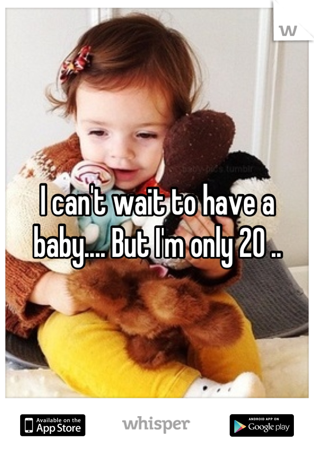 I can't wait to have a baby.... But I'm only 20 ..