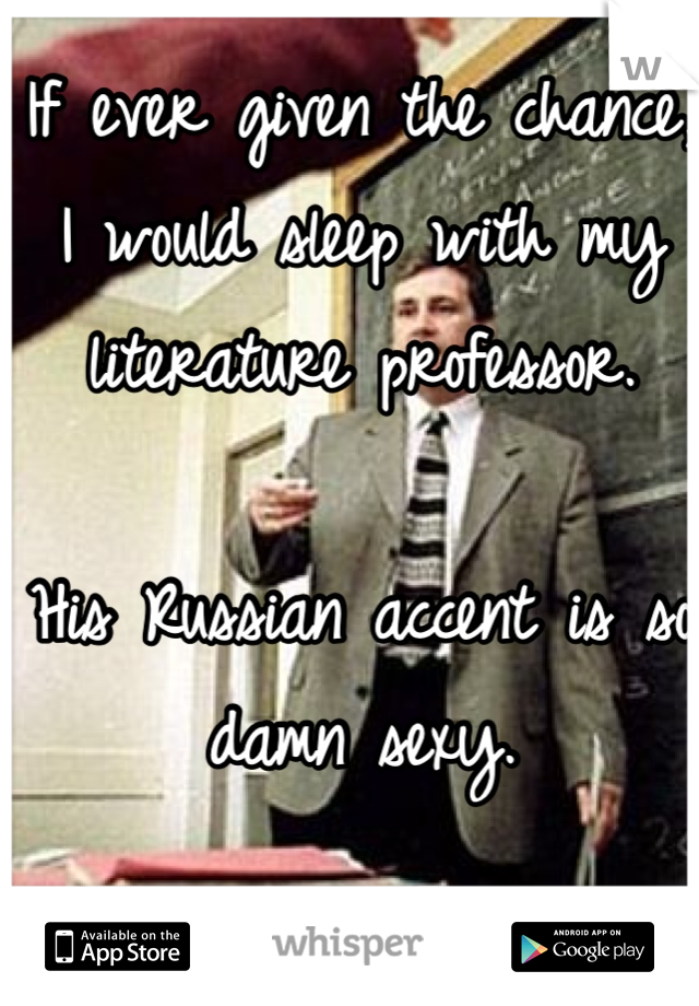 If ever given the chance, I would sleep with my literature professor.   His Russian accent is so damn sexy.