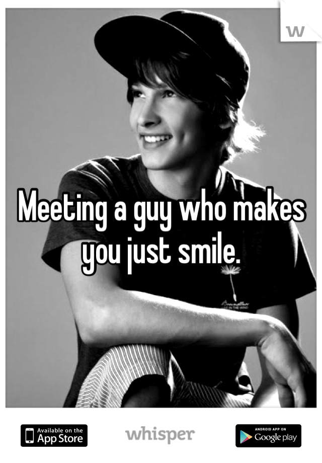 Meeting a guy who makes you just smile.