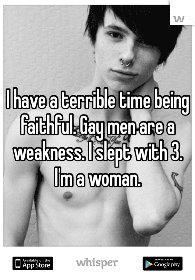 I have a terrible time being faithful. Gay men are a weakness. I slept with 3. I'm a woman.