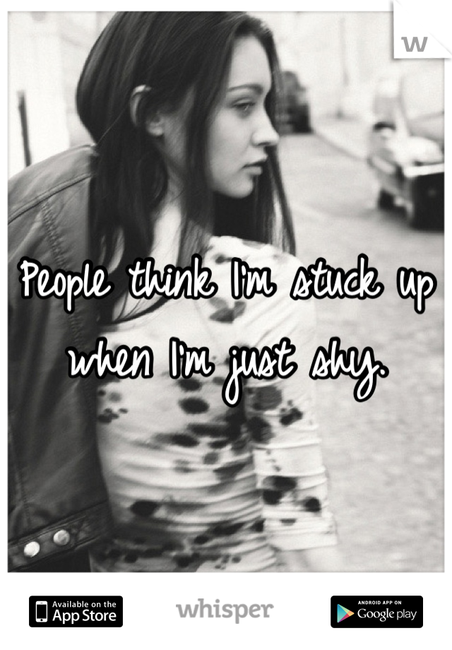 People think I'm stuck up when I'm just shy.