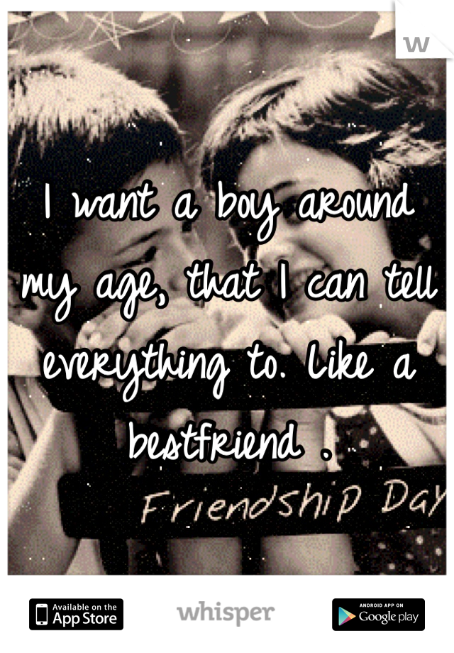 I want a boy around my age, that I can tell everything to. Like a bestfriend .