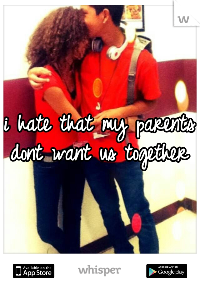 i hate that my parents dont want us together