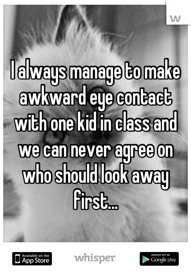 I always manage to make awkward eye contact with one kid in class and we can never agree on who should look away first...