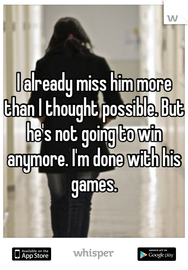 I already miss him more than I thought possible. But he's not going to win anymore. I'm done with his games.