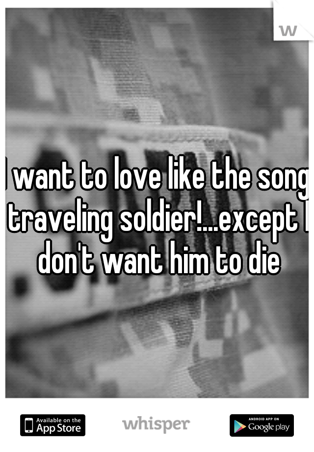 I want to love like the song traveling soldier!...except I don't want him to die