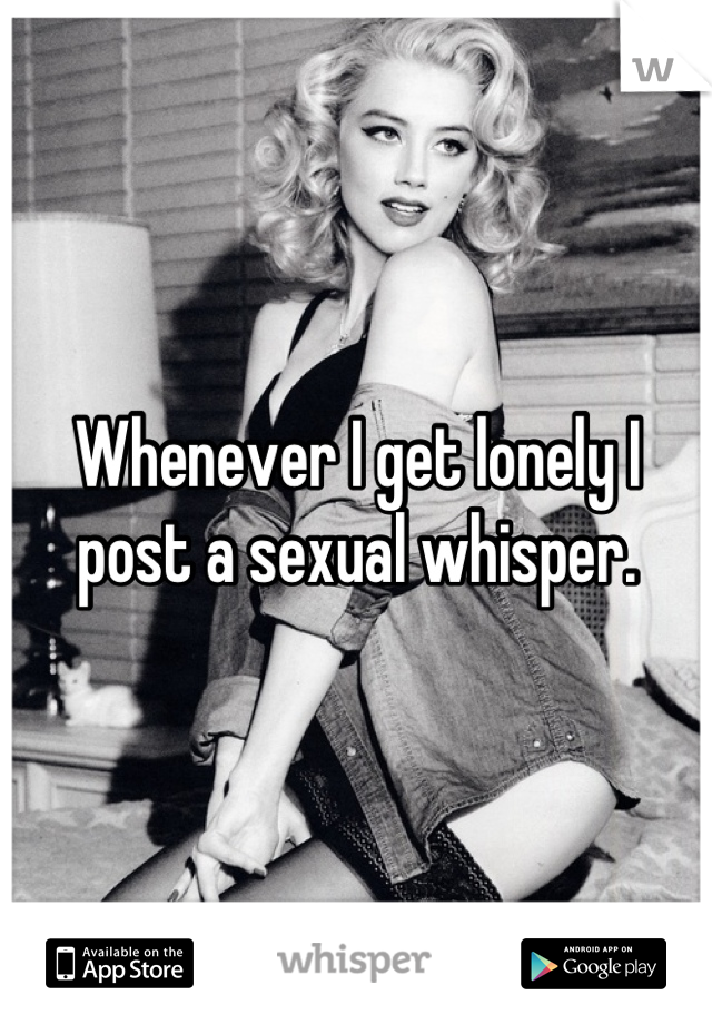 Whenever I get lonely I post a sexual whisper.