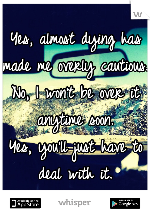 Yes, almost dying has made me overly cautious.  No, I won't be over it anytime soon.  Yes, you'll just have to deal with it.