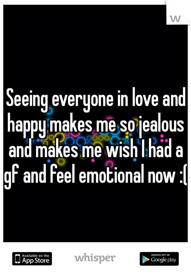 Seeing everyone in love and happy makes me so jealous and makes me wish I had a gf and feel emotional now :(