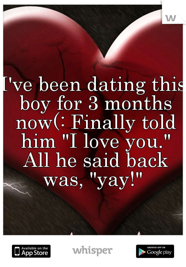 """I've been dating this boy for 3 months now(: Finally told him """"I love you."""" All he said back was, """"yay!"""""""