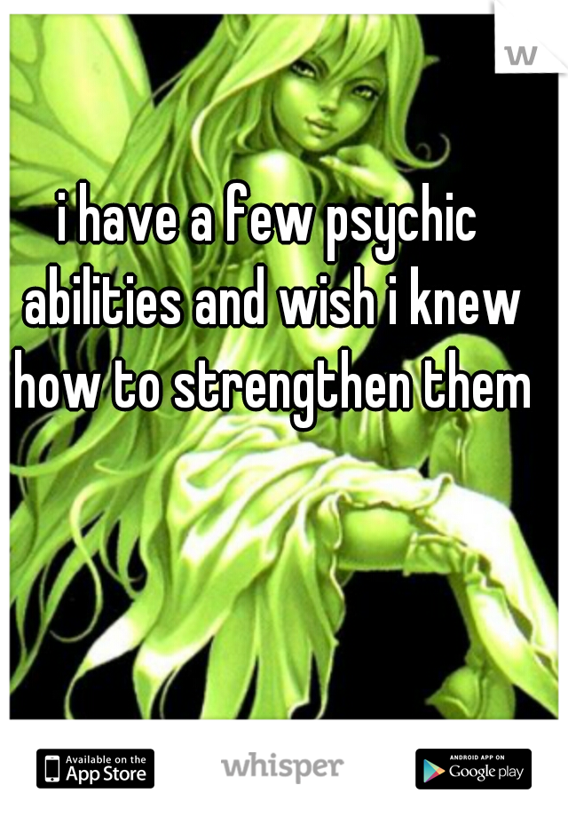 i have a few psychic abilities and wish i knew how to strengthen them