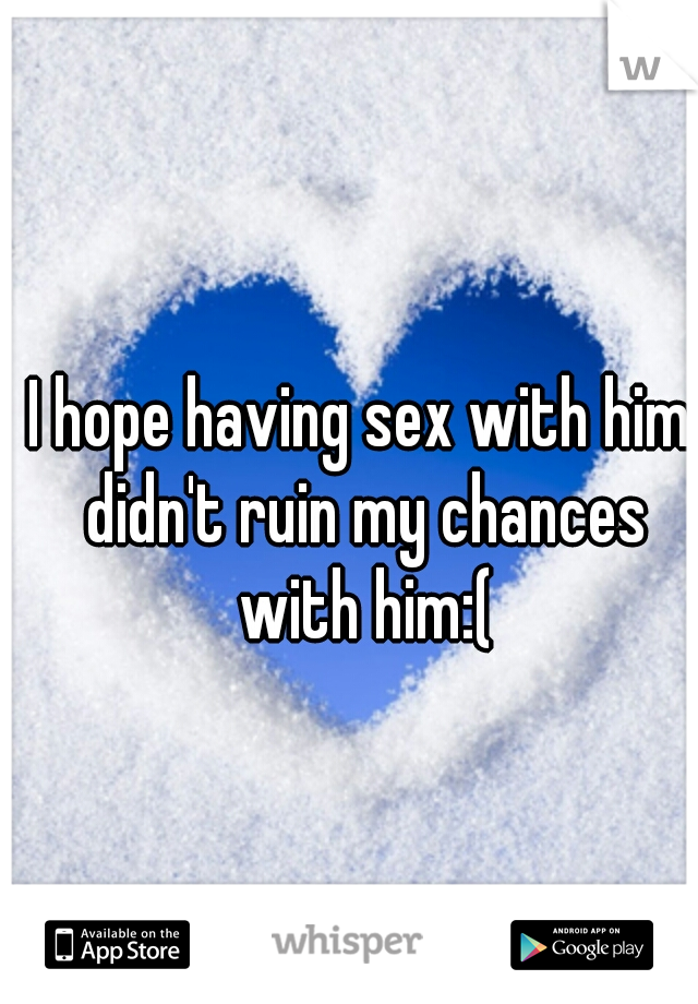I hope having sex with him didn't ruin my chances with him:(