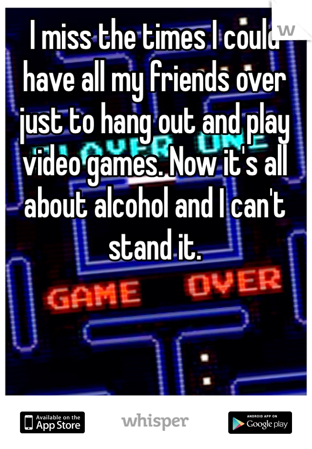 I miss the times I could have all my friends over just to hang out and play video games. Now it's all about alcohol and I can't stand it.