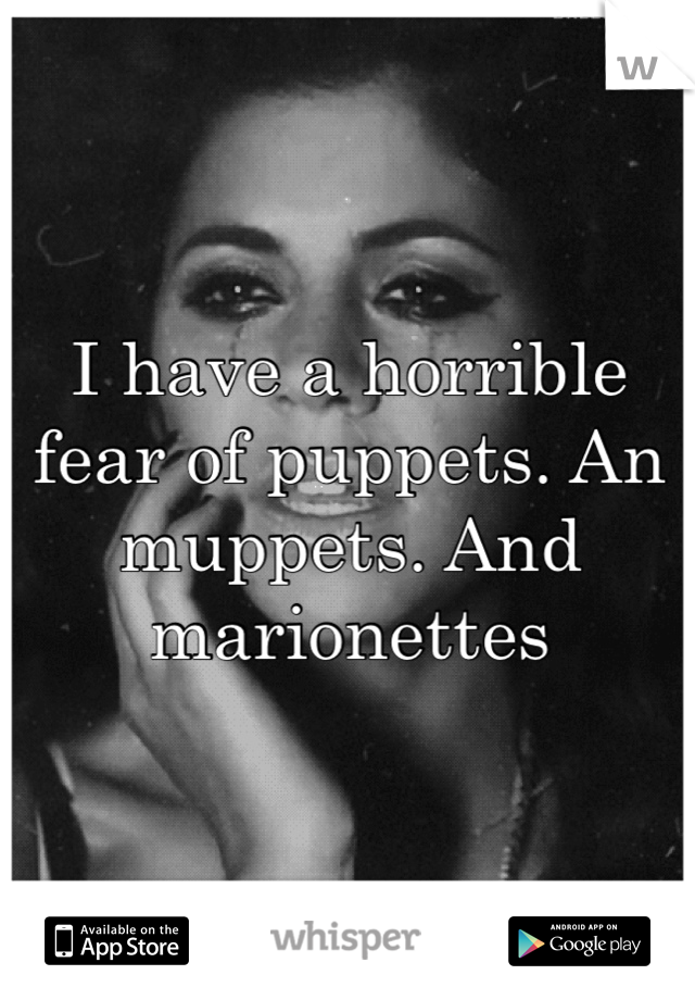 I have a horrible fear of puppets. An muppets. And marionettes