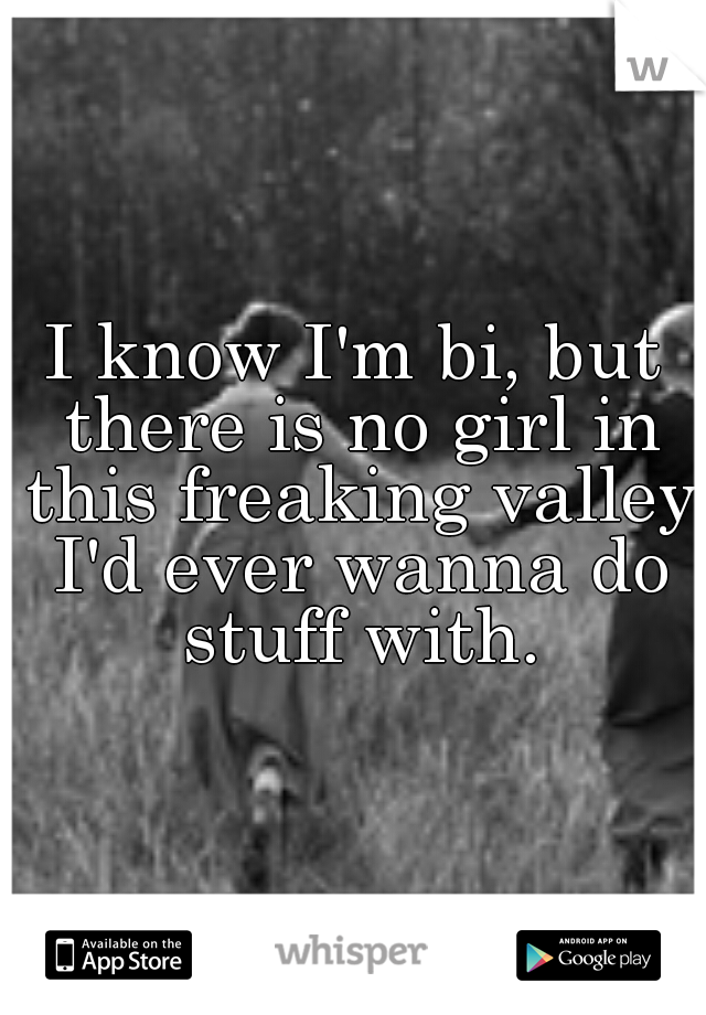 I know I'm bi, but there is no girl in this freaking valley I'd ever wanna do stuff with.
