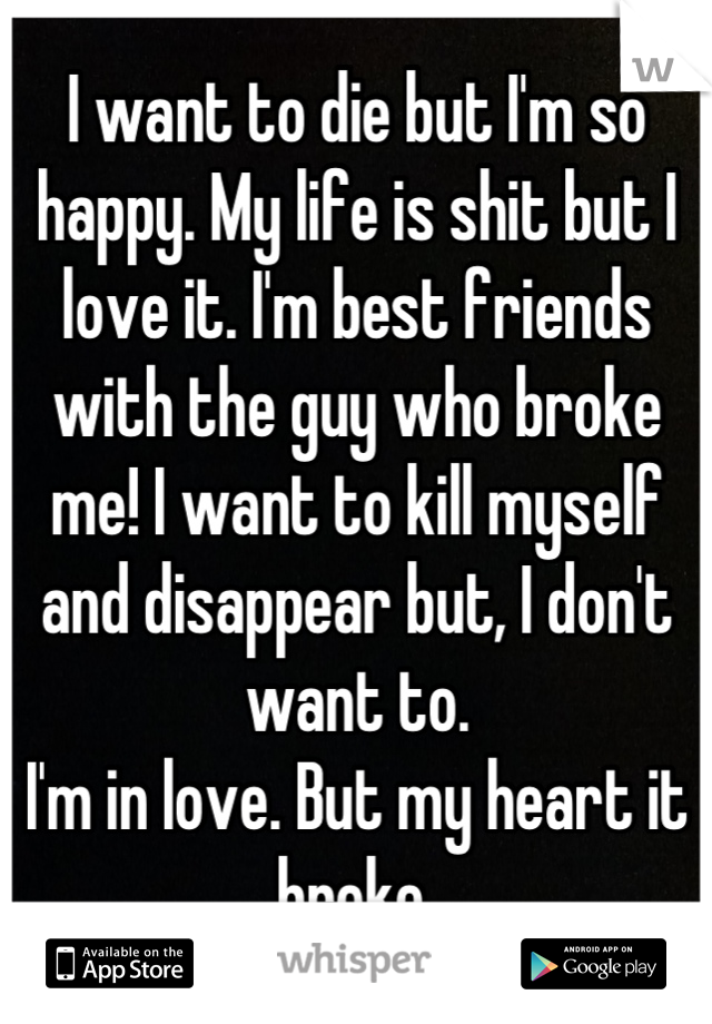 I want to die but I'm so happy. My life is shit but I love it. I'm best friends with the guy who broke me! I want to kill myself and disappear but, I don't want to.  I'm in love. But my heart it broke