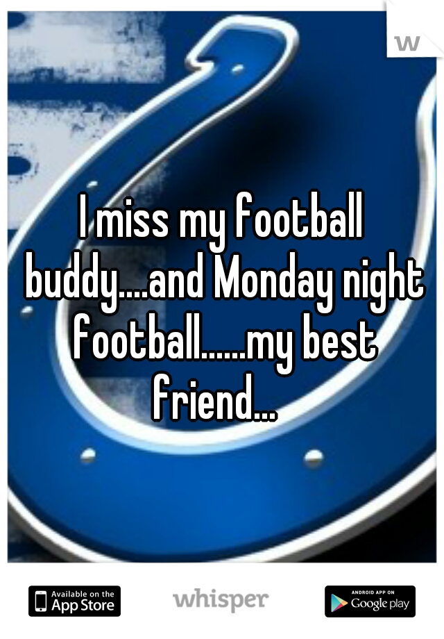 I miss my football buddy....and Monday night football......my best friend...