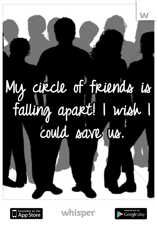 My circle of friends is falling apart! I wish I could save us.
